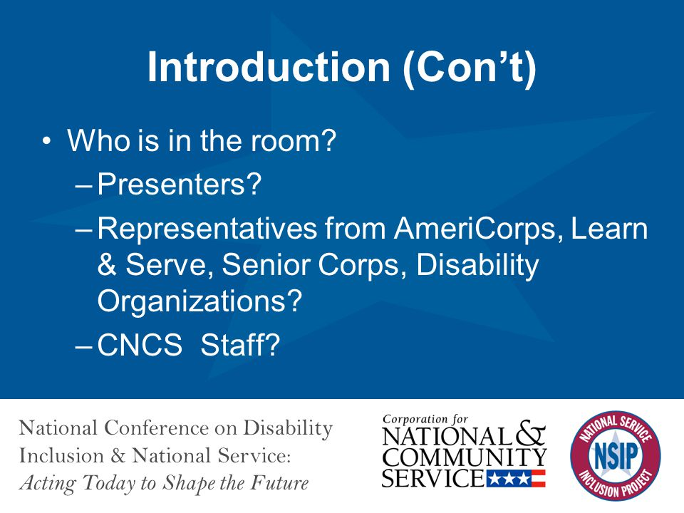 National Conference on Disability Inclusion & National Service: Acting Today to Shape the Future Introduction (Con't) Who is in the room? –Presenters?