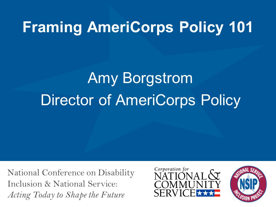 National Conference on Disability Inclusion & National Service: Acting Today to Shape the Future Framing AmeriCorps Policy 101 Amy Borgstrom Director of AmeriCorps Policy