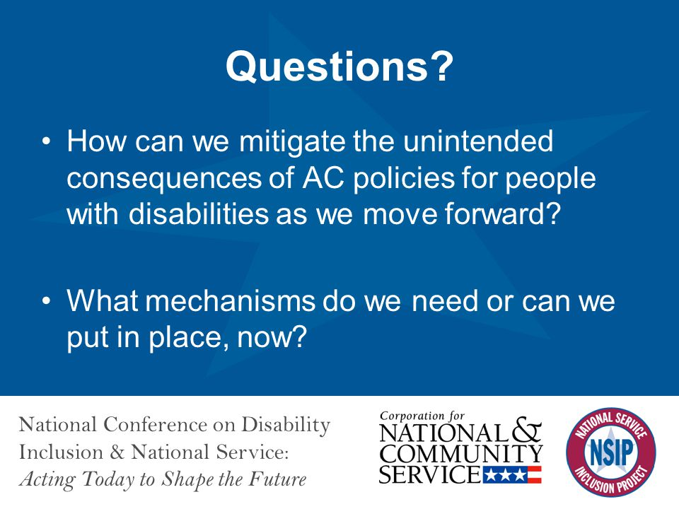 National Conference on Disability Inclusion & National Service: Acting Today to Shape the Future How can we mitigate the unintended consequences of AC policies for people with disabilities as we move forward.