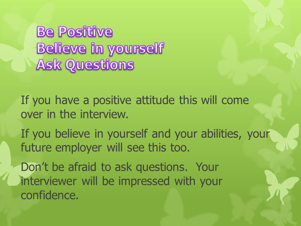 If you have a positive attitude this will come over in the interview.