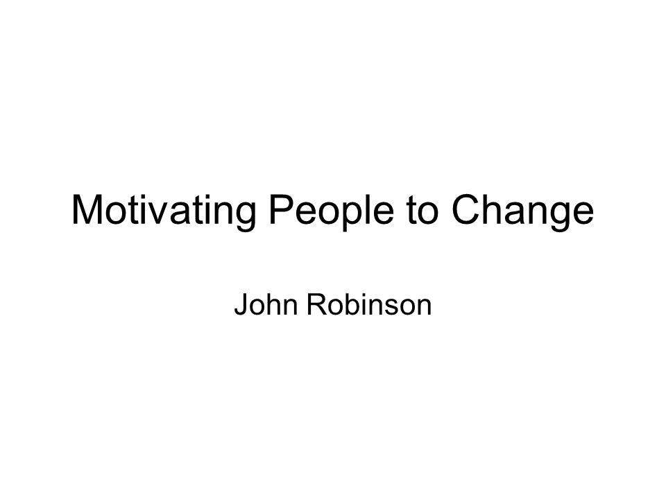 Motivating People to Change John Robinson