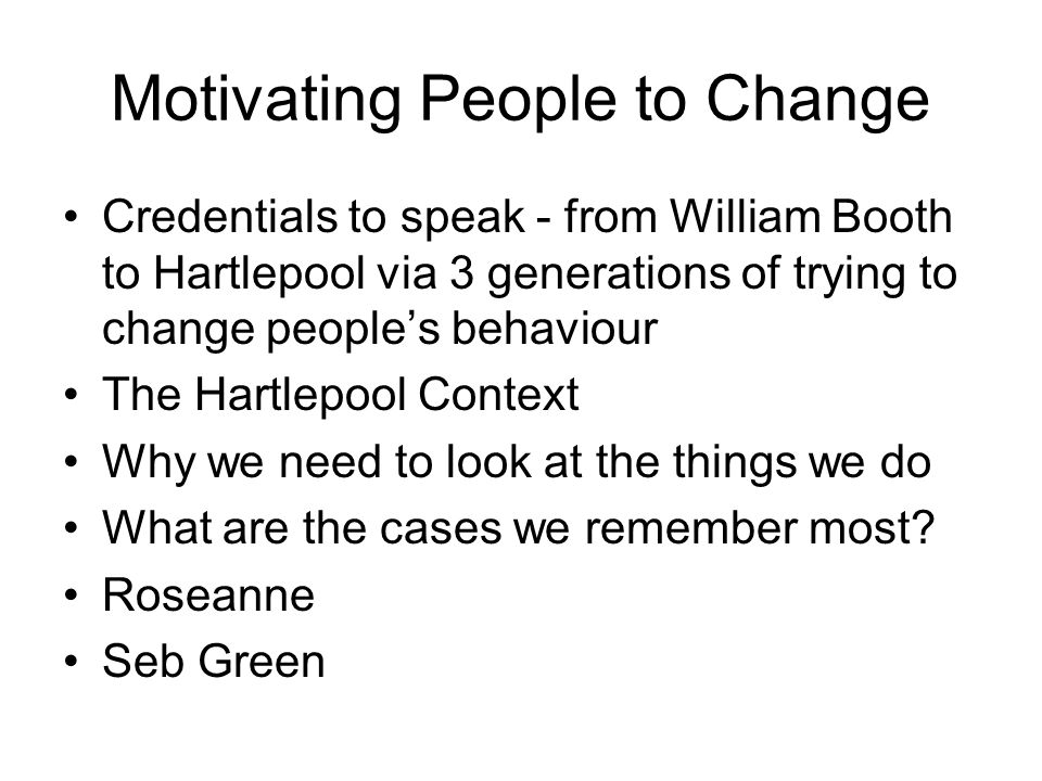 Motivating People to Change Credentials to speak - from William Booth to Hartlepool via 3 generations of trying to change people's behaviour The Hartlepool Context Why we need to look at the things we do What are the cases we remember most.