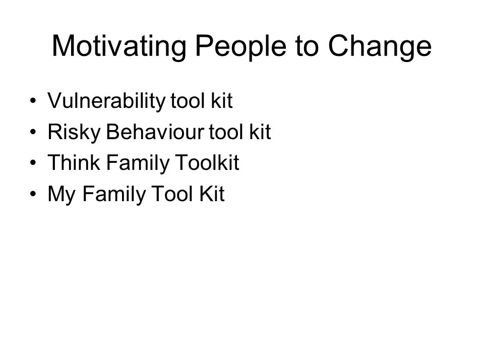 Motivating People to Change Vulnerability tool kit Risky Behaviour tool kit Think Family Toolkit My Family Tool Kit
