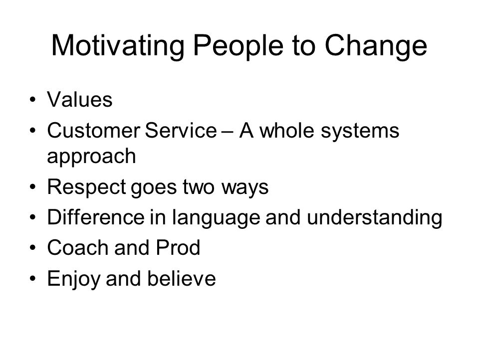 Motivating People to Change Values Customer Service – A whole systems approach Respect goes two ways Difference in language and understanding Coach and Prod Enjoy and believe