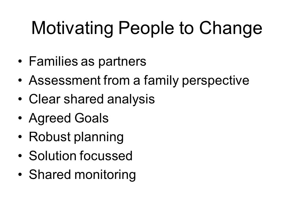 Motivating People to Change Families as partners Assessment from a family perspective Clear shared analysis Agreed Goals Robust planning Solution focussed Shared monitoring