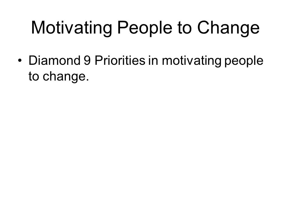 Motivating People to Change Diamond 9 Priorities in motivating people to change.