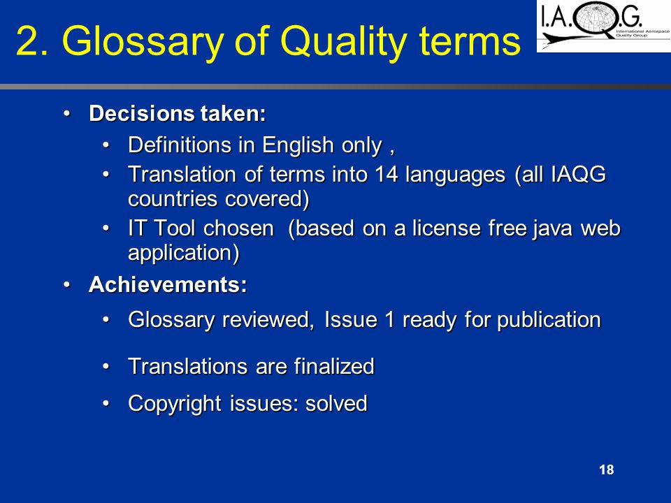 18 Decisions taken:Decisions taken: Definitions in English only,Definitions in English only, Translation of terms into 14 languages (all IAQG countries covered)Translation of terms into 14 languages (all IAQG countries covered) IT Tool chosen (based on a license free java web application)IT Tool chosen (based on a license free java web application) Achievements:Achievements: Glossary reviewed, Issue 1 ready for publicationGlossary reviewed, Issue 1 ready for publication Translations are finalizedTranslations are finalized Copyright issues: solvedCopyright issues: solved 2.
