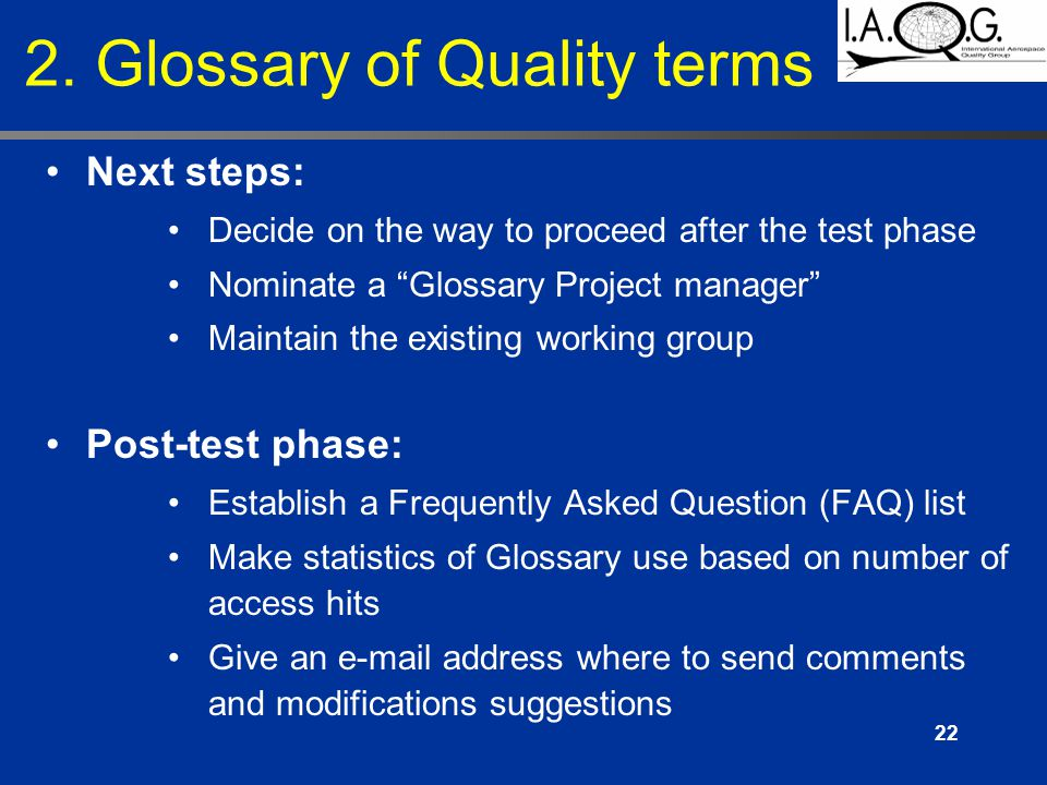22 Next steps: Decide on the way to proceed after the test phase Nominate a Glossary Project manager Maintain the existing working group Post-test phase: Establish a Frequently Asked Question (FAQ) list Make statistics of Glossary use based on number of access hits Give an e-mail address where to send comments and modifications suggestions 2.