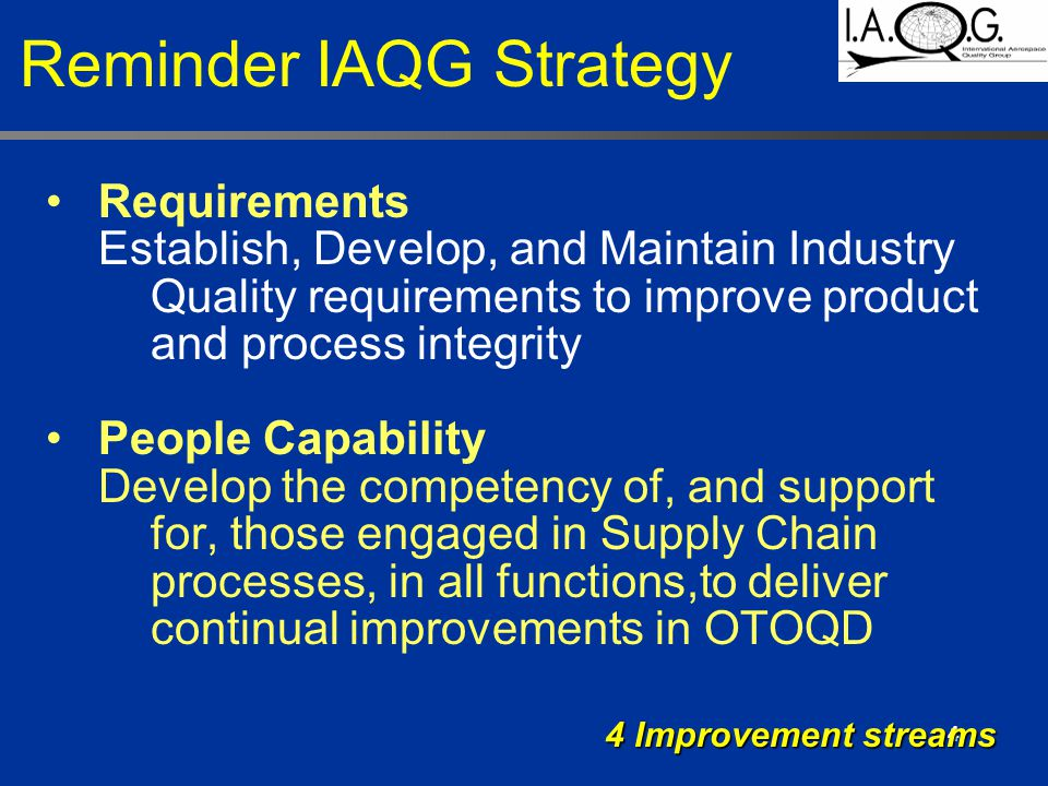 4 Requirements Establish, Develop, and Maintain Industry Quality requirements to improve product and process integrity People Capability Develop the competency of, and support for, those engaged in Supply Chain processes, in all functions,to deliver continual improvements in OTOQD 4 Improvement streams Reminder IAQG Strategy