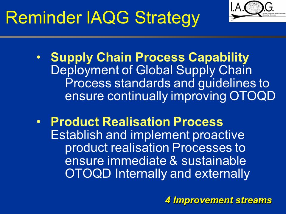 5 Supply Chain Process Capability Deployment of Global Supply Chain Process standards and guidelines to ensure continually improving OTOQD Product Realisation Process Establish and implement proactive product realisation Processes to ensure immediate & sustainable OTOQD Internally and externally 4 Improvement streams Reminder IAQG Strategy