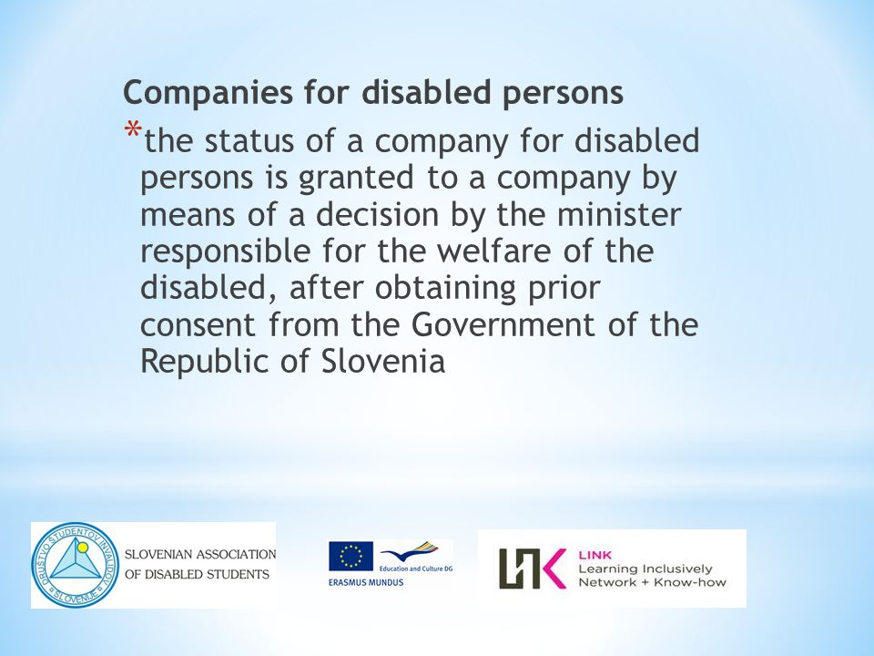 Companies for disabled persons * the status of a company for disabled persons is granted to a company by means of a decision by the minister responsible for the welfare of the disabled, after obtaining prior consent from the Government of the Republic of Slovenia