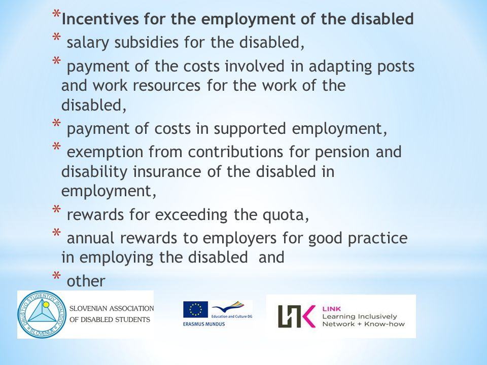 * Incentives for the employment of the disabled * salary subsidies for the disabled, * payment of the costs involved in adapting posts and work resources for the work of the disabled, * payment of costs in supported employment, * exemption from contributions for pension and disability insurance of the disabled in employment, * rewards for exceeding the quota, * annual rewards to employers for good practice in employing the disabled and * other
