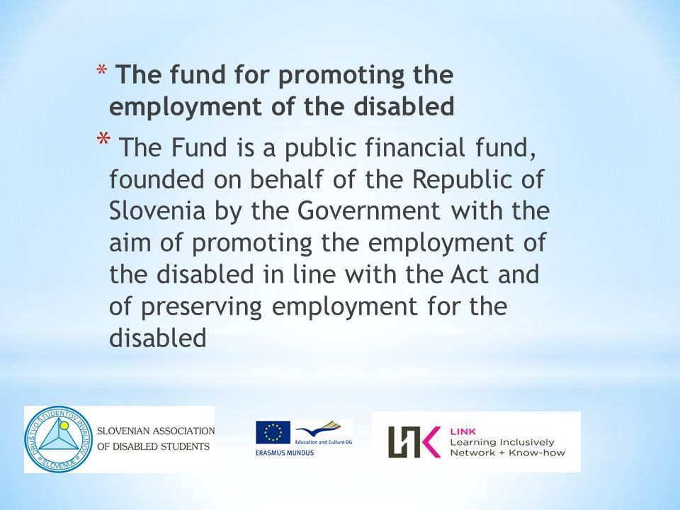 * The fund for promoting the employment of the disabled * The Fund is a public financial fund, founded on behalf of the Republic of Slovenia by the Government with the aim of promoting the employment of the disabled in line with the Act and of preserving employment for the disabled