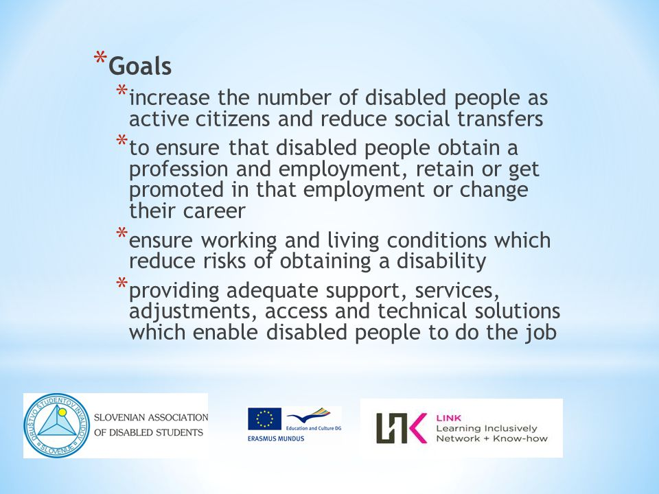 * Goals * increase the number of disabled people as active citizens and reduce social transfers * to ensure that disabled people obtain a profession and employment, retain or get promoted in that employment or change their career * ensure working and living conditions which reduce risks of obtaining a disability * providing adequate support, services, adjustments, access and technical solutions which enable disabled people to do the job