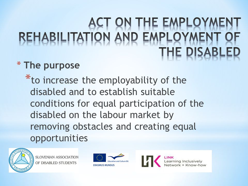 * The purpose * to increase the employability of the disabled and to establish suitable conditions for equal participation of the disabled on the labour market by removing obstacles and creating equal opportunities