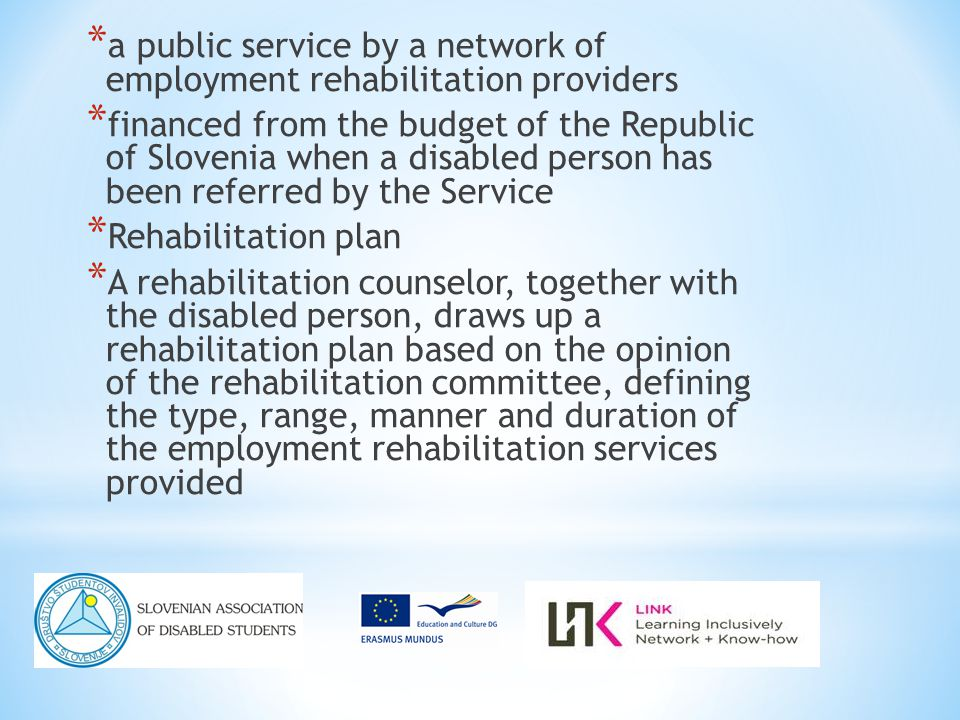 * a public service by a network of employment rehabilitation providers * financed from the budget of the Republic of Slovenia when a disabled person has been referred by the Service * Rehabilitation plan * A rehabilitation counselor, together with the disabled person, draws up a rehabilitation plan based on the opinion of the rehabilitation committee, defining the type, range, manner and duration of the employment rehabilitation services provided