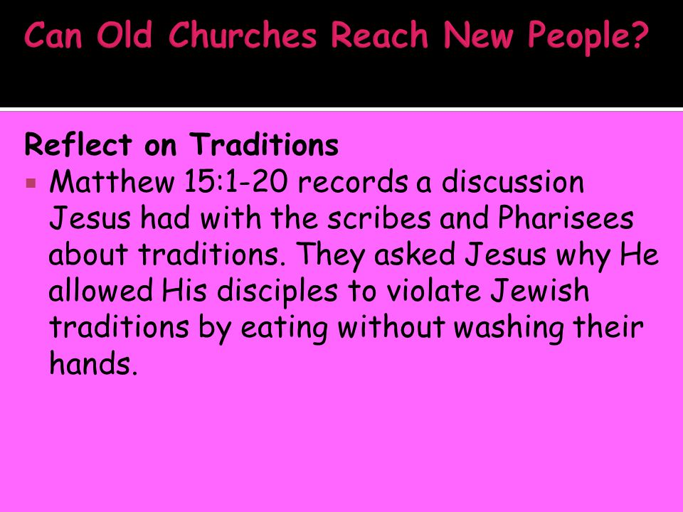 Reflect on Traditions  Matthew 15:1-20 records a discussion Jesus had with the scribes and Pharisees about traditions. They asked Jesus why He allowe