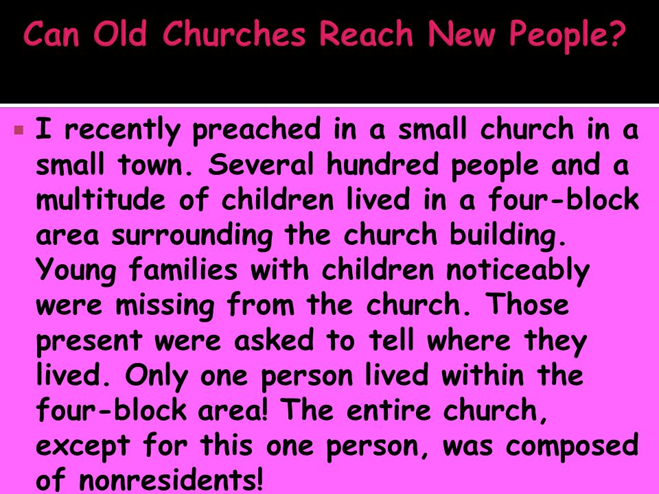  I recently preached in a small church in a small town. Several hundred people and a multitude of children lived in a four-block area surrounding the