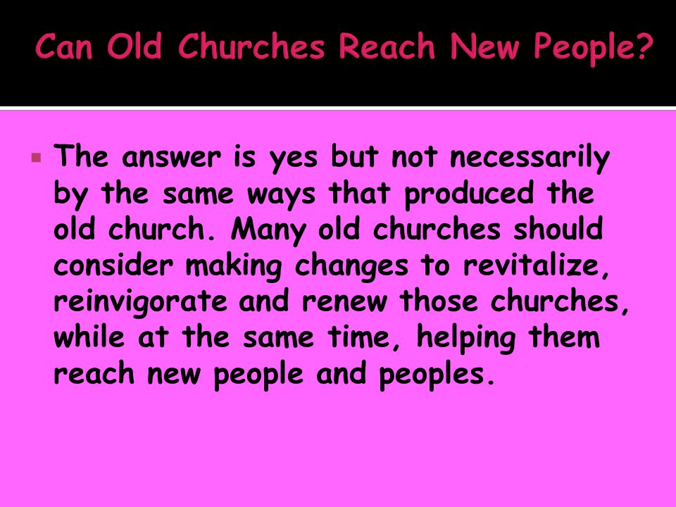 The answer is yes but not necessarily by the same ways that produced the old church. Many old churches should consider making changes to revitalize,