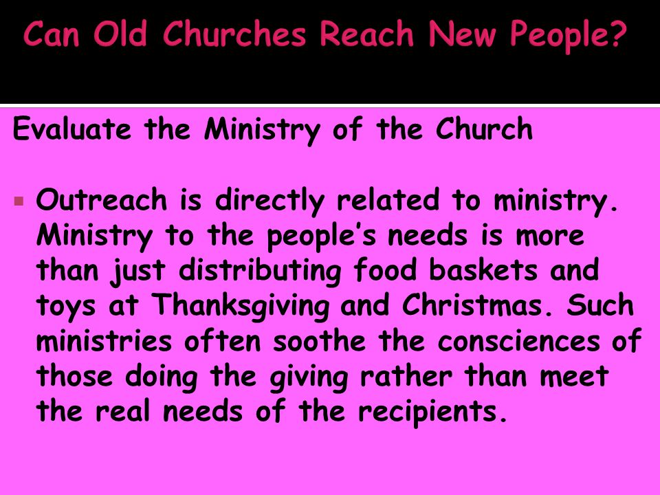 Evaluate the Ministry of the Church  Outreach is directly related to ministry. Ministry to the people's needs is more than just distributing food bas