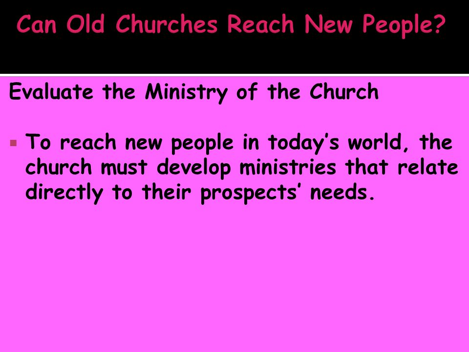 Evaluate the Ministry of the Church  To reach new people in today's world, the church must develop ministries that relate directly to their prospects' needs.