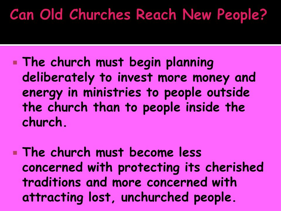  The church must begin planning deliberately to invest more money and energy in ministries to people outside the church than to people inside the chu