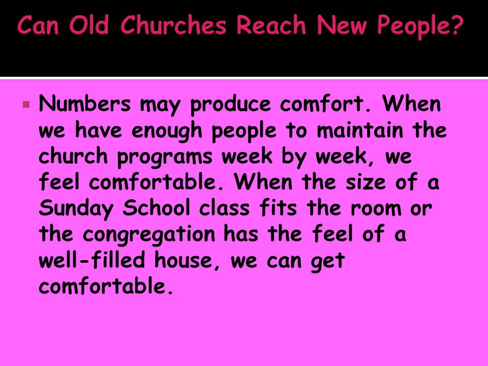  Numbers may produce comfort. When we have enough people to maintain the church programs week by week, we feel comfortable. When the size of a Sunday