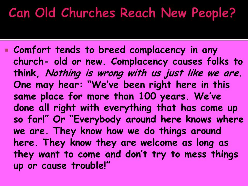  Comfort tends to breed complacency in any church- old or new. Complacency causes folks to think, Nothing is wrong with us just like we are. One may