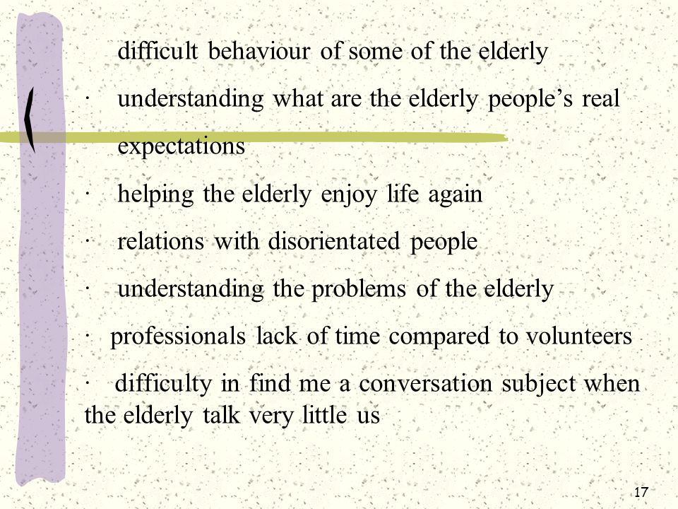 17 difficult behaviour of some of the elderly · understanding what are the elderly people's real expectations · helping the elderly enjoy life again · relations with disorientated people · understanding the problems of the elderly · professionals lack of time compared to volunteers · difficulty in find me a conversation subject when the elderly talk very little us