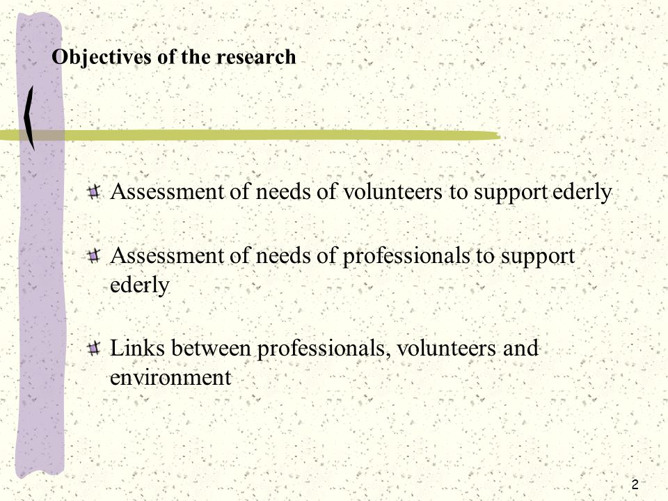 2 Objectives of the research Assessment of needs of volunteers to support ederly Assessment of needs of professionals to support ederly Links between professionals, volunteers and environment