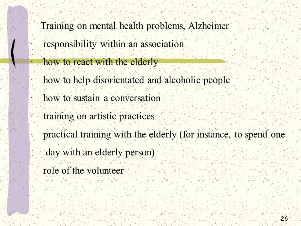 26 Training on mental health problems, Alzheimer · responsibility within an association · how to react with the elderly · how to help disorientated and alcoholic people · how to sustain a conversation · training on artistic practices · practical training with the elderly (for instance, to spend one day with an elderly person) role of the volunteer