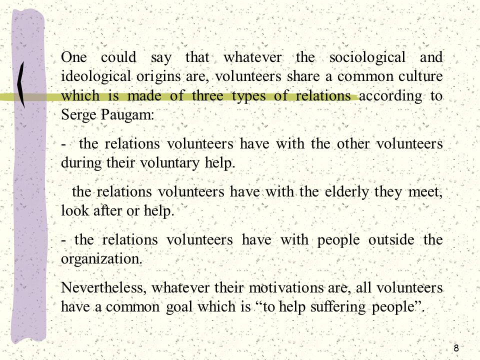 8 One could say that whatever the sociological and ideological origins are, volunteers share a common culture which is made of three types of relations according to Serge Paugam: - the relations volunteers have with the other volunteers during their voluntary help.