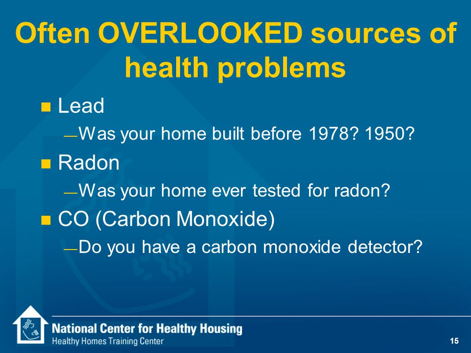 15 Often OVERLOOKED sources of health problems n Lead — Was your home built before 1978.