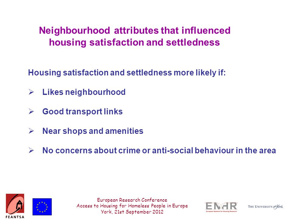 European Research Conference Access to Housing for Homeless People in Europe York, 21st September 2012 Neighbourhood attributes that influenced housing satisfaction and settledness Housing satisfaction and settledness more likely if:  Likes neighbourhood  Good transport links  Near shops and amenities  No concerns about crime or anti-social behaviour in the area