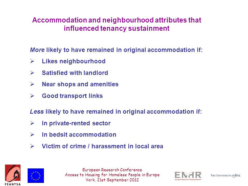 European Research Conference Access to Housing for Homeless People in Europe York, 21st September 2012 Accommodation and neighbourhood attributes that influenced tenancy sustainment More likely to have remained in original accommodation if:  Likes neighbourhood  Satisfied with landlord  Near shops and amenities  Good transport links Less likely to have remained in original accommodation if:  In private-rented sector  In bedsit accommodation  Victim of crime / harassment in local area