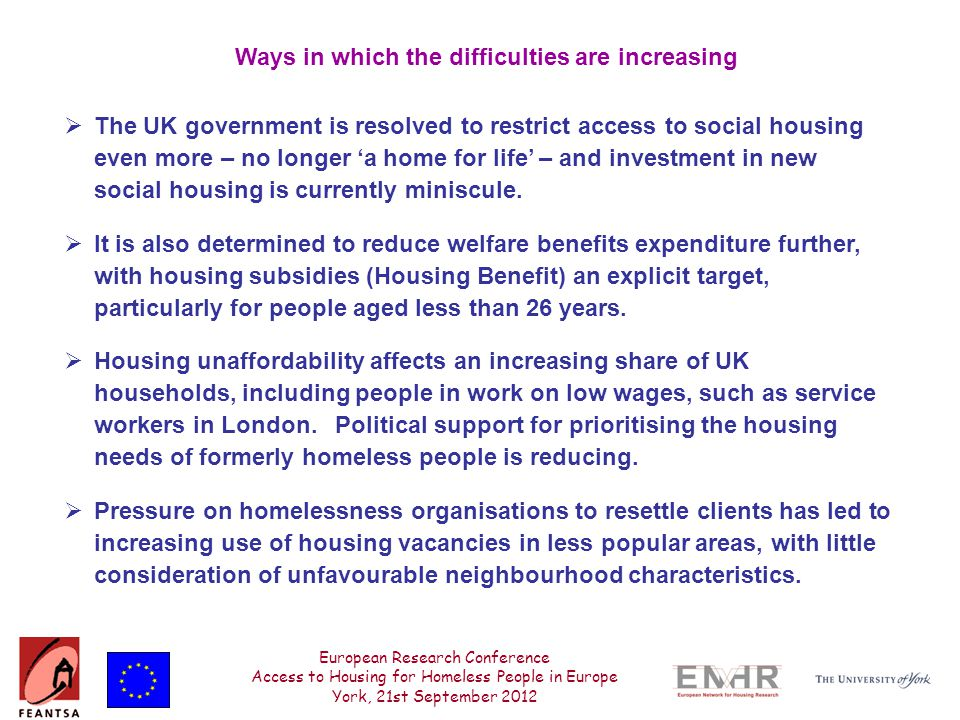 European Research Conference Access to Housing for Homeless People in Europe York, 21st September 2012 Ways in which the difficulties are increasing  The UK government is resolved to restrict access to social housing even more – no longer 'a home for life' – and investment in new social housing is currently miniscule.