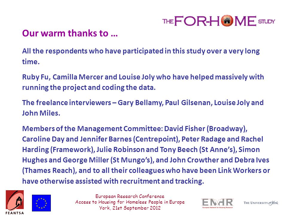 European Research Conference Access to Housing for Homeless People in Europe York, 21st September 2012 Our warm thanks to … All the respondents who have participated in this study over a very long time.