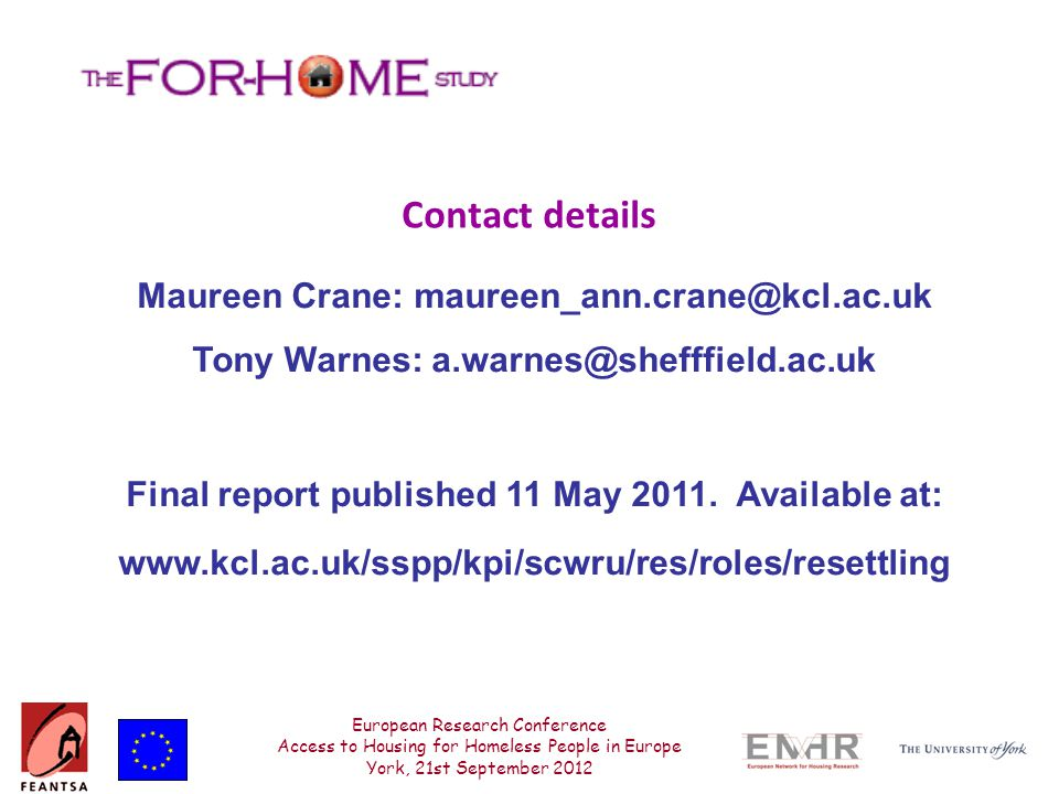 European Research Conference Access to Housing for Homeless People in Europe York, 21st September 2012 Contact details Maureen Crane: maureen_ann.crane@kcl.ac.uk Tony Warnes: a.warnes@shefffield.ac.uk Final report published 11 May 2011.
