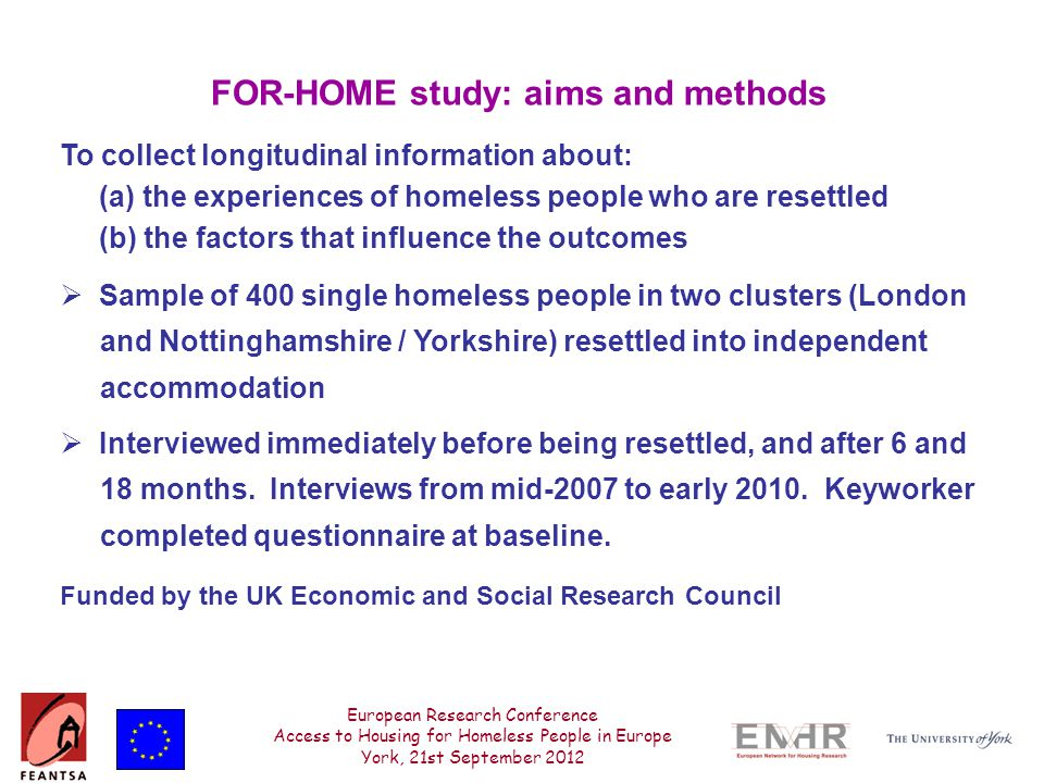 European Research Conference Access to Housing for Homeless People in Europe York, 21st September 2012 FOR-HOME study: aims and methods To collect longitudinal information about: (a) the experiences of homeless people who are resettled (b) the factors that influence the outcomes  Sample of 400 single homeless people in two clusters (London and Nottinghamshire / Yorkshire) resettled into independent accommodation  Interviewed immediately before being resettled, and after 6 and 18 months.