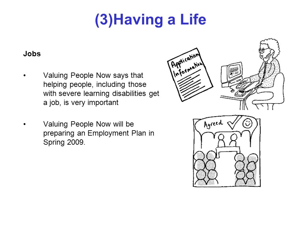 (3)Having a Life Jobs Valuing People Now says that helping people, including those with severe learning disabilities get a job, is very important Valuing People Now will be preparing an Employment Plan in Spring 2009.