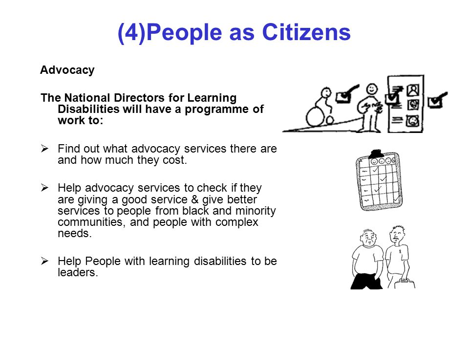 (4)People as Citizens Advocacy The National Directors for Learning Disabilities will have a programme of work to:  Find out what advocacy services there are and how much they cost.