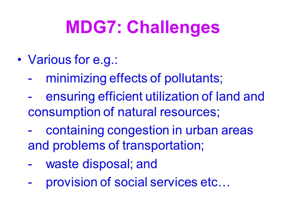 MDG7: Challenges Various for e.g.: -minimizing effects of pollutants; -ensuring efficient utilization of land and consumption of natural resources; -c