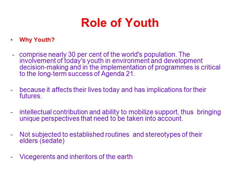 Role of Youth Why Youth? - comprise nearly 30 per cent of the world's population. The involvement of today's youth in environment and development deci
