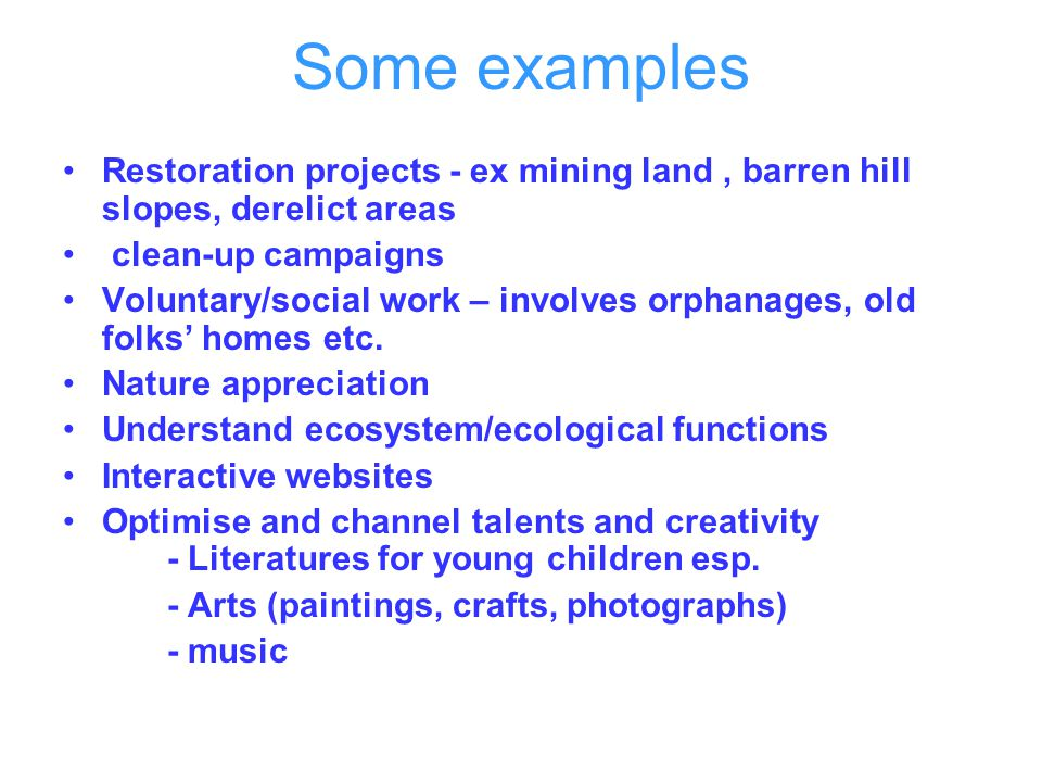 Some examples Restoration projects - ex mining land, barren hill slopes, derelict areas clean-up campaigns Voluntary/social work – involves orphanages