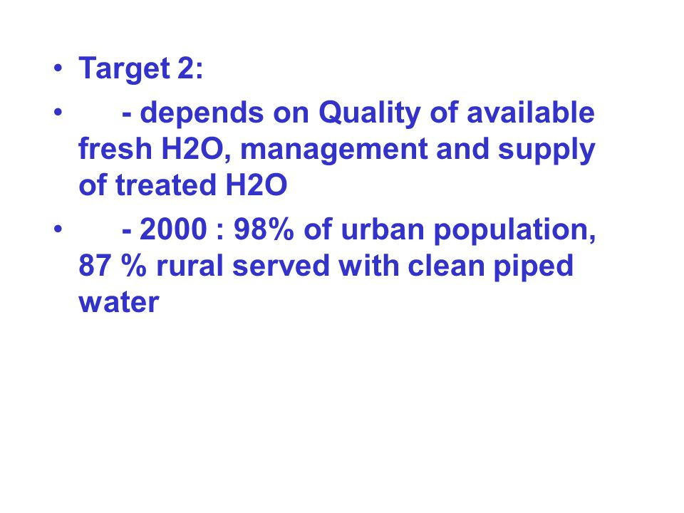 Target 2: - depends on Quality of available fresh H2O, management and supply of treated H2O - 2000 : 98% of urban population, 87 % rural served with c