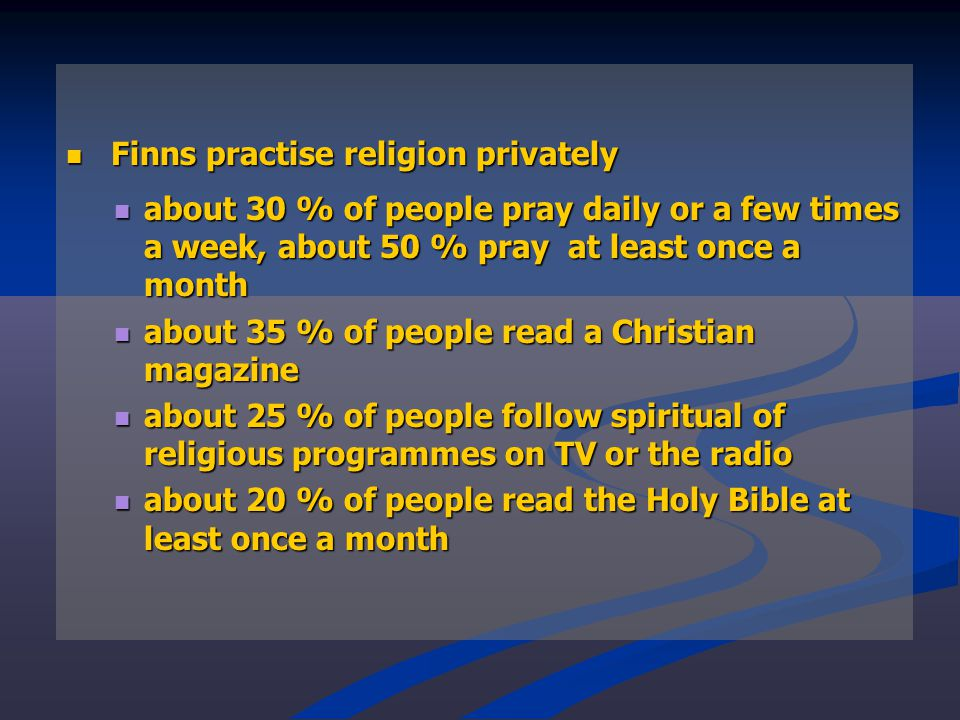 Finns practise religion privately Finns practise religion privately about 30 % of people pray daily or a few times a week, about 50 % pray at least once a month about 30 % of people pray daily or a few times a week, about 50 % pray at least once a month about 35 % of people read a Christian magazine about 35 % of people read a Christian magazine about 25 % of people follow spiritual of religious programmes on TV or the radio about 25 % of people follow spiritual of religious programmes on TV or the radio about 20 % of people read the Holy Bible at least once a month about 20 % of people read the Holy Bible at least once a month