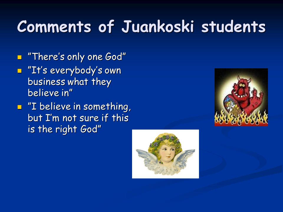 Comments of Juankoski students There's only one God It's everybody's own business what they believe in I believe in something, but I'm not sure if this is the right God