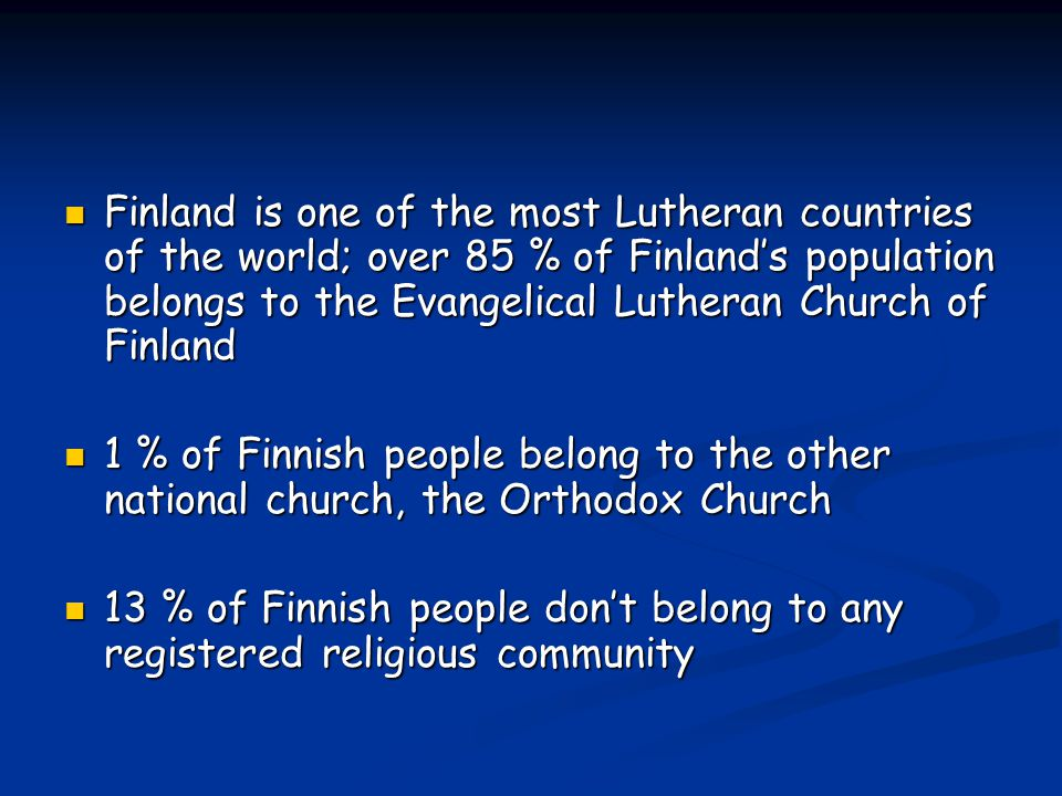 Finland is one of the most Lutheran countries of the world; over 85 % of Finland's population belongs to the Evangelical Lutheran Church of Finland 1 % of Finnish people belong to the other national church, the Orthodox Church 13 % of Finnish people don't belong to any registered religious community