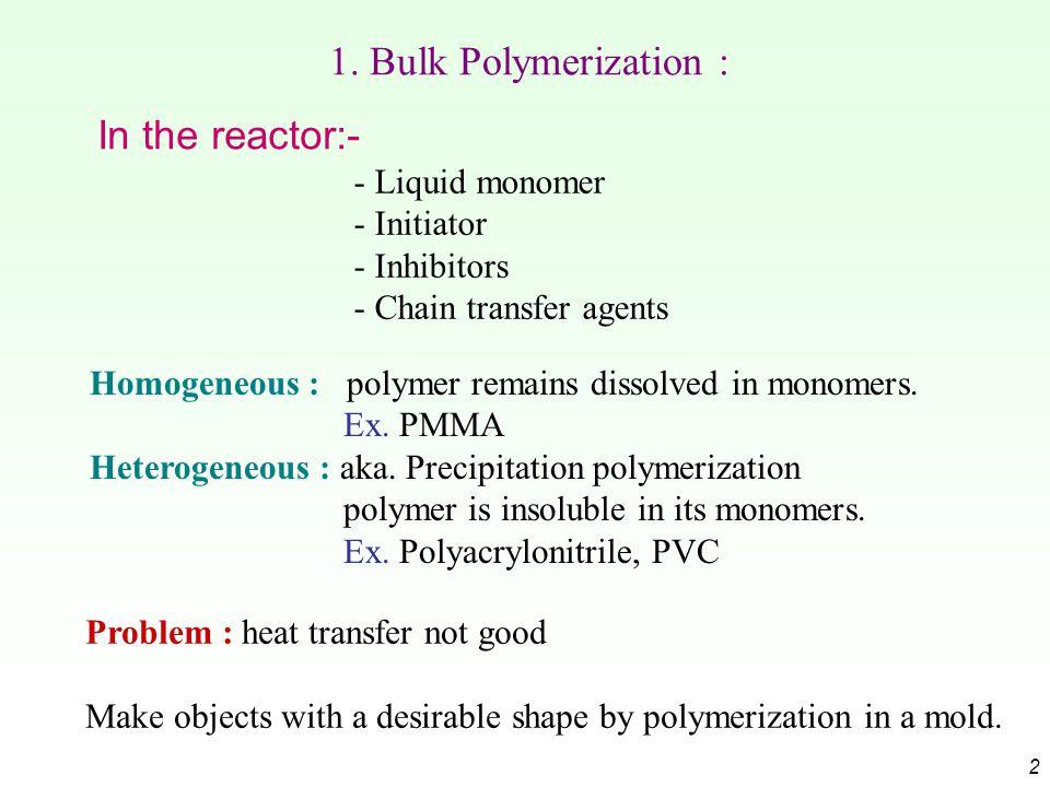 2 1. Bulk Polymerization : - Liquid monomer - Initiator - Inhibitors - Chain transfer agents Homogeneous : polymer remains dissolved in monomers. Ex.