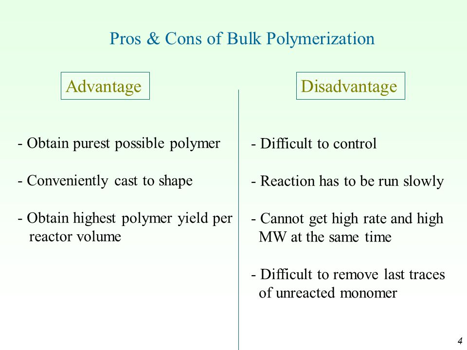 4 Pros & Cons of Bulk Polymerization AdvantageDisadvantage - Obtain purest possible polymer - Conveniently cast to shape - Obtain highest polymer yield per reactor volume - Difficult to control - Reaction has to be run slowly - Cannot get high rate and high MW at the same time - Difficult to remove last traces of unreacted monomer